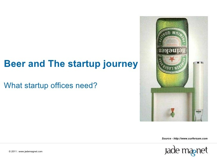 ©  2011  |  www.jademagnet.com Beer and The startup journey What startup offices need? Source - http://www.surfersam.com
