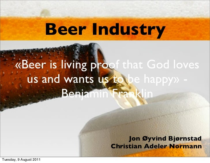 Beer Industry       «Beer is living proof that God loves         us and wants us to be happy» -                Benjamin Fr...