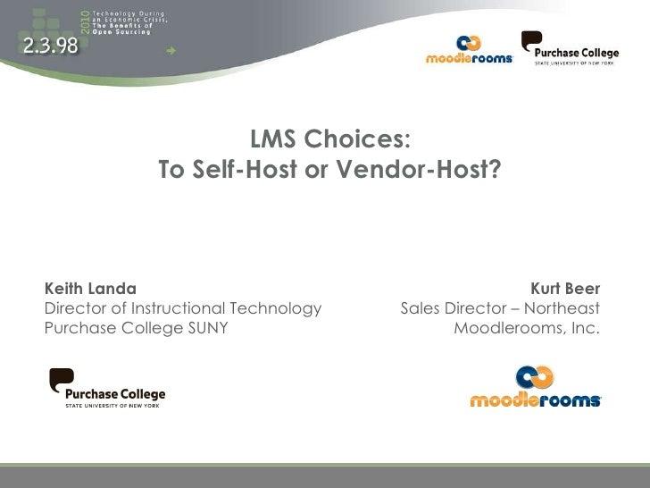 LMS Choices: To Self-Host or Vendor-Host? Kurt Beer Sales Director – Northeast Moodlerooms, Inc. Keith Landa Director of I...