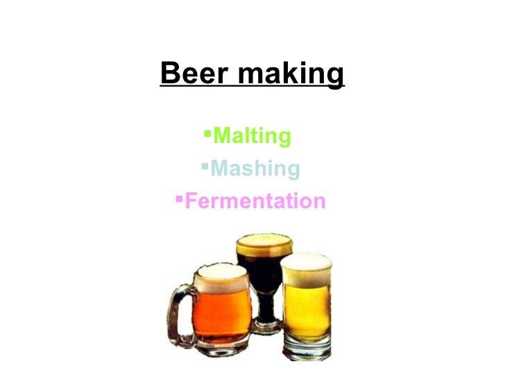 Beer making <ul><li>Malting   </li></ul><ul><li>Mashing </li></ul><ul><li>Fermentation </li></ul>