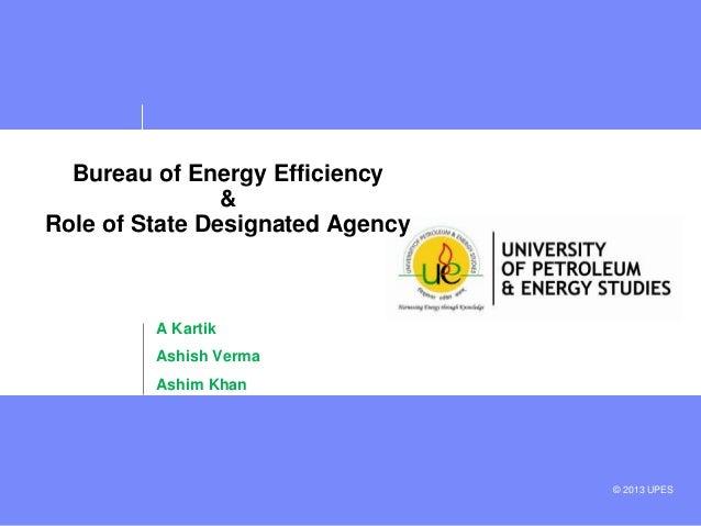 Bureau of Energy Efficiency & Role of State Designated Agency  A Kartik Ashish Verma Ashim Khan  © 2013 UPES