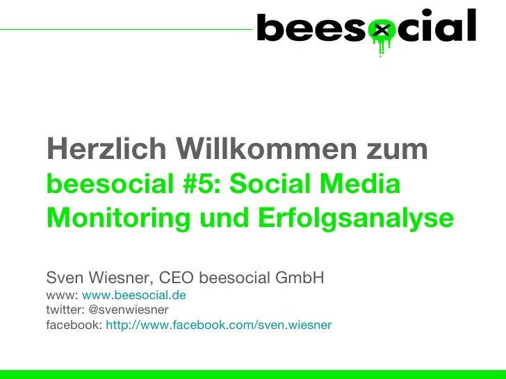 Herzlich Willkommen zumbeesocial #5: Social MediaMonitoring und ErfolgsanalyseSven Wiesner, CEO beesocial GmbHwww: www.bee...