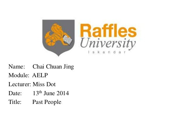Name: Chai Chuan Jing Module: AELP Lecturer: Miss Dot Date: 13th June 2014 Title: Past People
