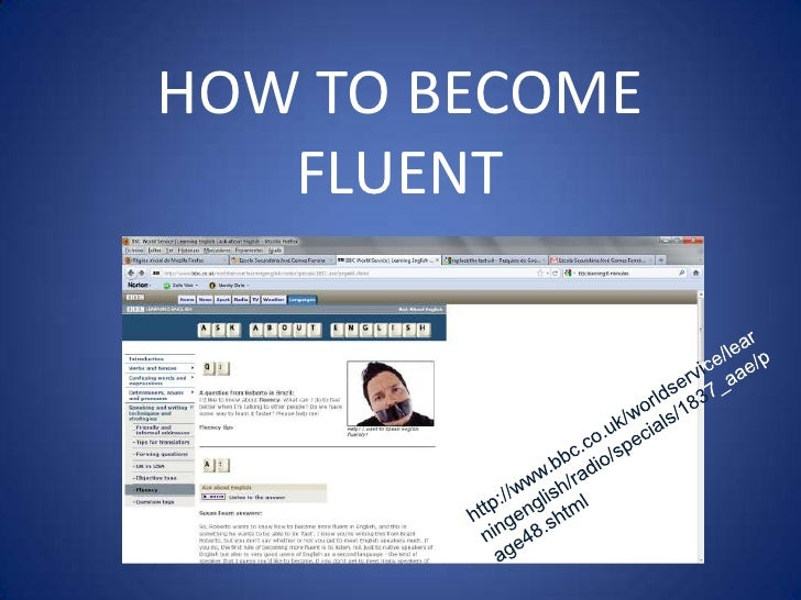 HOW TO BECOME FLUENT<br />http://www.bbc.co.uk/worldservice/learningenglish/radio/specials/1837_aae/page48.shtml<br />