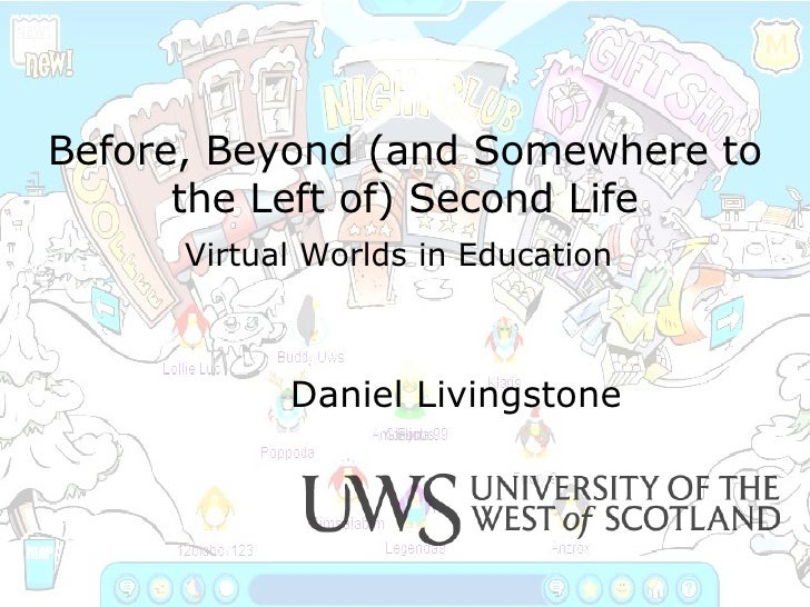 Before, Beyond (and Somewhere to the Left of) Second Life Virtual Worlds in Education   Daniel Livingstone