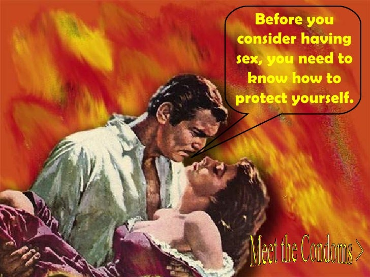 Before you consider having sex, you need to know how to protect yourself. Meet the Condoms >