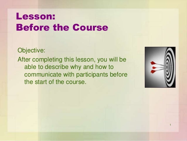 Lesson: Before the Course Objective: After completing this lesson, you will be able to describe why and how to communicate...