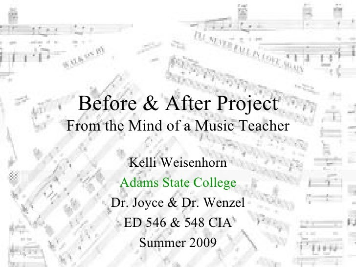 Before & After Project From the Mind of a Music Teacher           Kelli Weisenhorn        Adams State College       Dr. Jo...