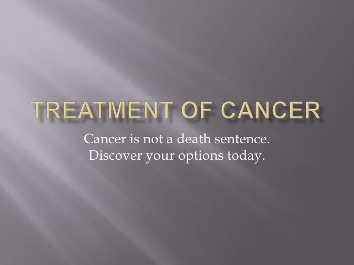 Treatment of Cancer<br />Cancer is not a death sentence.  Discover your options today.<br />