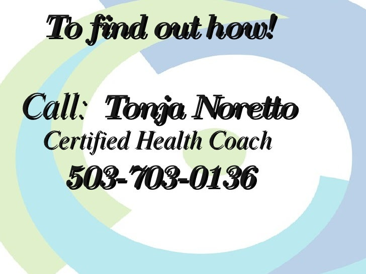 To find out how! Call:  Tonja Noretto Certified Health Coach 503-703-0136