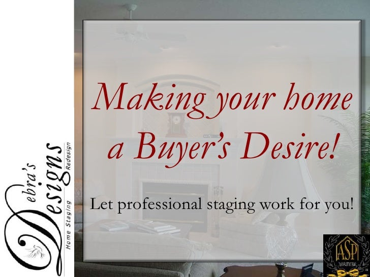 Making your home<br />a Buyer's Desire!<br />Let professional staging work for you!<br />