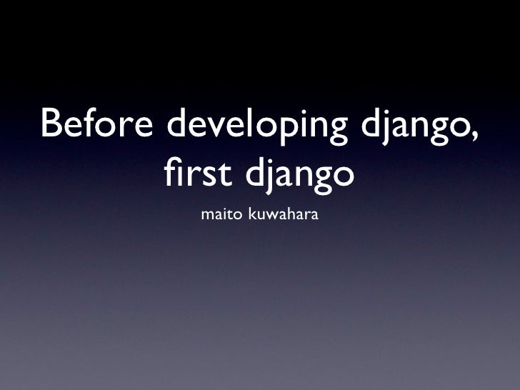 Before developing django,       first django         maito kuwahara