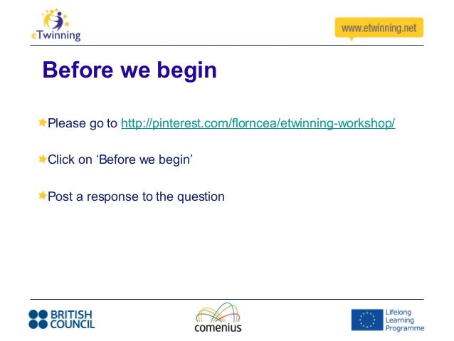 Before we beginPlease go to http://pinterest.com/florncea/etwinning-workshop/Click on 'Before we begin'Post a response to ...