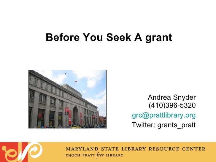 Before You Seek A grant <ul><li>Andrea Snyder (410)396-5320 </li></ul><ul><li>[email_address] </li></ul><ul><li>Twitter: g...