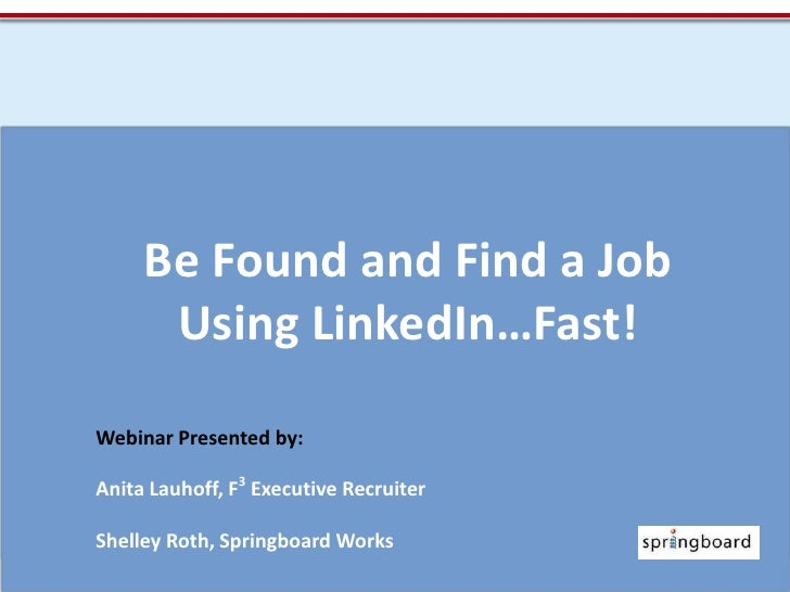 Be Found and Find a Job Using LinkedIn…Fast!<br />Webinar Presented by:<br />Anita Lauhoff, F3 Executive Recruiter<br />Sh...