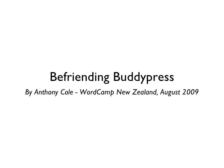Befriending Buddypress <ul><li>By Anthony Cole - WordCamp New Zealand, August 2009 </li></ul>