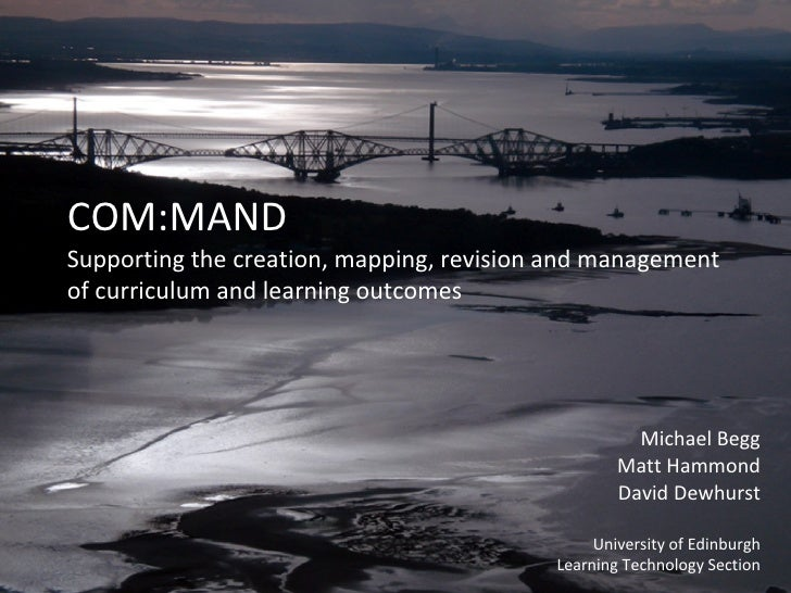 COM:MAND Supporting the creation, mapping, revision and management of curriculum and learning outcomes Michael Begg Matt H...