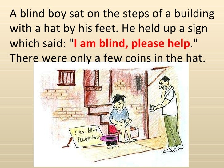 """A blind boy sat on the steps of a building with a hat by his feet. He held up a sign which said: """" I am blind, please..."""