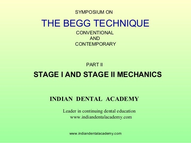 SYMPOSIUM ON  THE BEGG TECHNIQUE CONVENTIONAL AND CONTEMPORARY  PART II  STAGE I AND STAGE II MECHANICS INDIAN DENTAL ACAD...