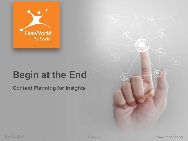 May 20, 2014 www.liveworld.comConfidential Begin at the End Content Planning for Insights