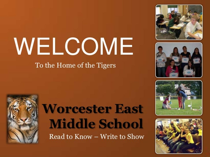 WELCOME<br />To the Home of the Tigers<br />Worcester East Middle School<br />Read to Know – Write to Show<br />