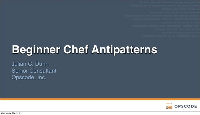 Beginner Chef AntipatternsJulian C. DunnSenior ConsultantOpscode, Inc.Wednesday, May 1, 13