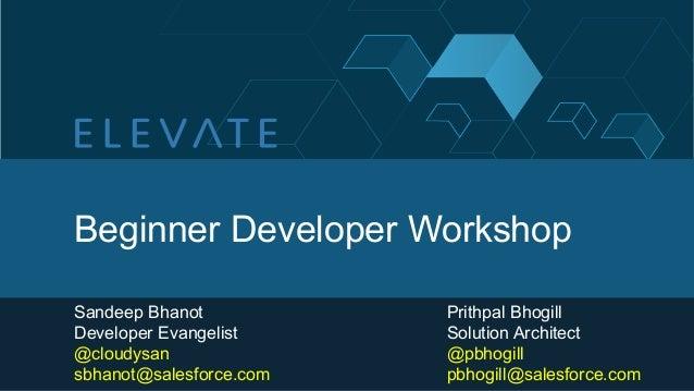 Beginner Developer WorkshopSandeep Bhanot           Prithpal BhogillDeveloper Evangelist     Solution Architect@cloudysan ...