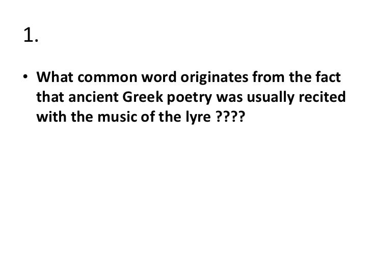 1.• What common word originates from the fact  that ancient Greek poetry was usually recited  with the music of the lyre ?...