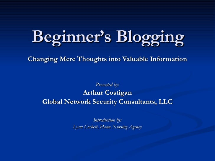Beginner's Blogging Changing Mere Thoughts into Valuable Information Presented by: Arthur Costigan Global Network Security...