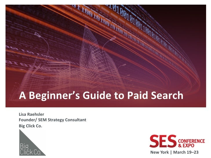 A Beginner's Guide to Paid Search  Lisa Raehsler Founder/ SEM Strategy Consultant Big Click ...