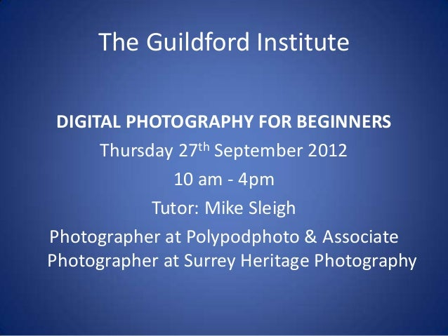 The Guildford Institute DIGITAL PHOTOGRAPHY FOR BEGINNERS      Thursday 27th September 2012              10 am - 4pm      ...