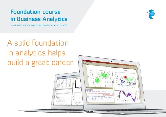 Foundation course in Business Analytics YOUR FIRST STEP TOWARDS BECOMING A DATA SCIENTIST  A solid foundation in analytics...
