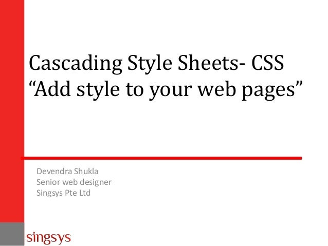"""Cascading Style Sheets- CSS """"Add style to your web pages""""  Devendra Shukla Senior web designer Singsys Pte Ltd"""