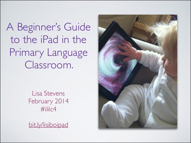 A Beginner's Guide to the iPad in the Primary Language Classroom. ! !  Lisa Stevens  February 2014  #ililc4  !  bit.ly/...