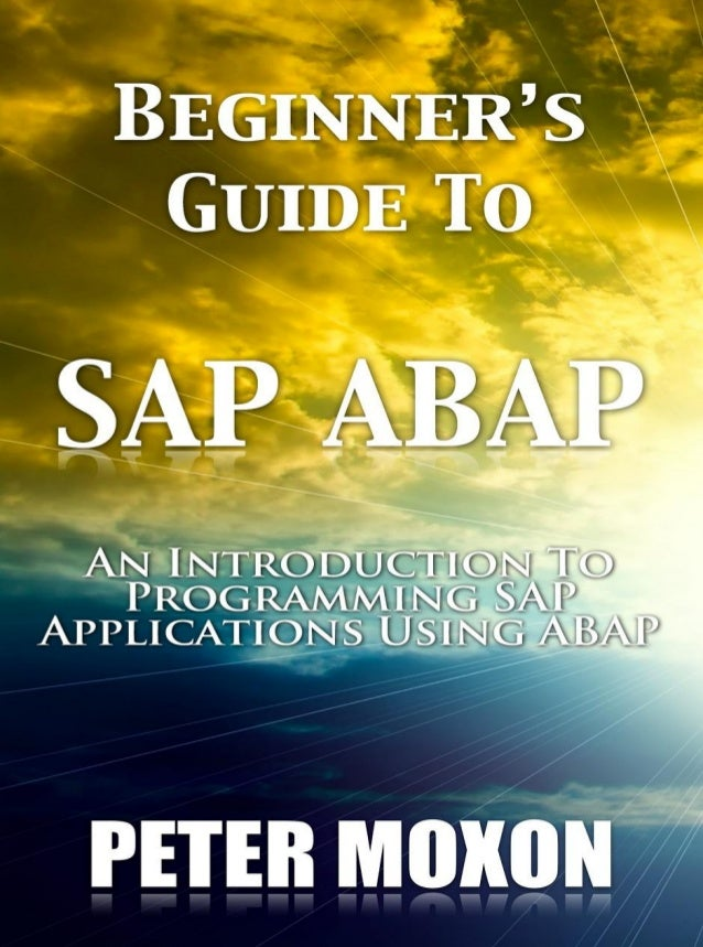 BEGINNER'S GUIDE TO SAP ABAP AN INTRODUCTION TO PROGRAMMING SAP APPLICATIONS USING ABAP PETER MOXON PUBLISHED BY: SAPPROUK...