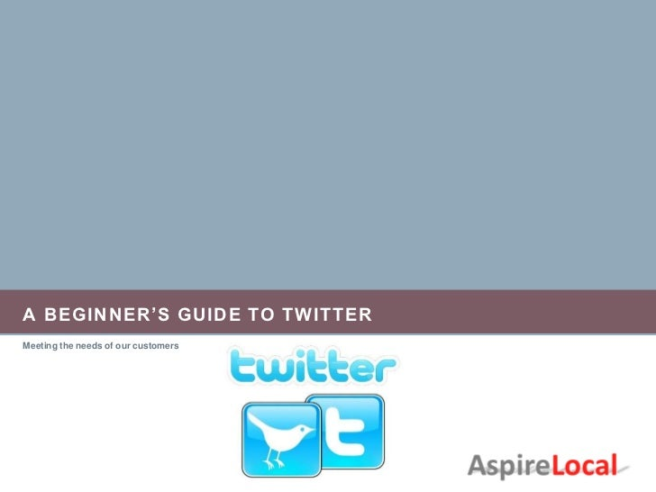 A BEGINNER'S GUIDE TO TWITTERMeeting the needs of our customers