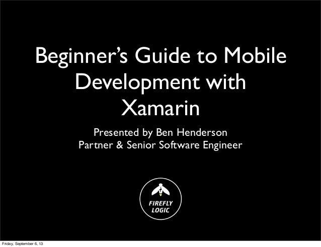 Beginner's Guide to Mobile Development with Xamarin Presented by Ben Henderson Partner & Senior Software Engineer Friday, ...