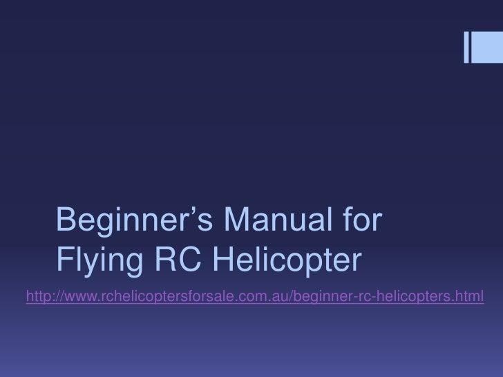 Beginner's Manual for    Flying RC Helicopterhttp://www.rchelicoptersforsale.com.au/beginner-rc-helicopters.html