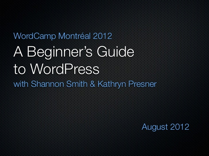 WordCamp Montréal 2012A Beginner's Guideto WordPresswith Shannon Smith & Kathryn Presner                                Au...