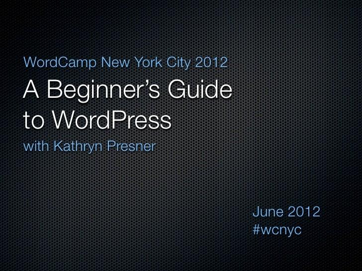 WordCamp New York City 2012A Beginner's Guideto WordPresswith Kathryn Presner                              June 2012      ...