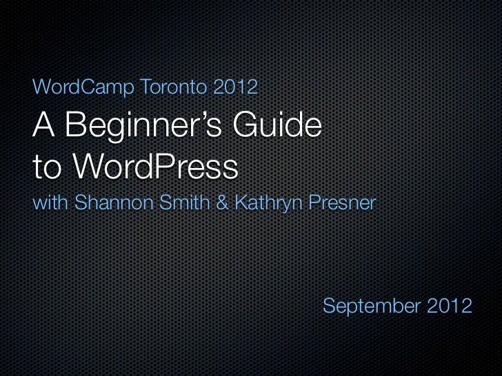 WordCamp Toronto 2012A Beginner's Guideto WordPresswith Shannon Smith & Kathryn Presner                              Septe...