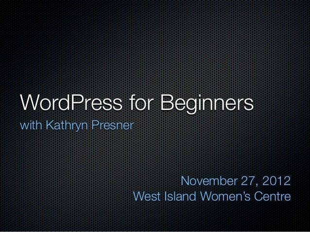WordPress for Beginnerswith Kathryn Presner                            November 27, 2012                   West Island Wom...
