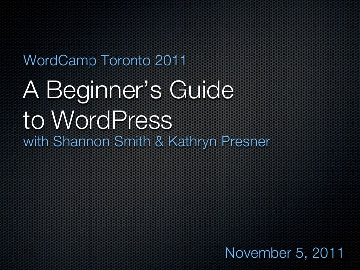 WordCamp Toronto 2011A Beginner's Guideto WordPresswith Shannon Smith & Kathryn Presner                             Novemb...