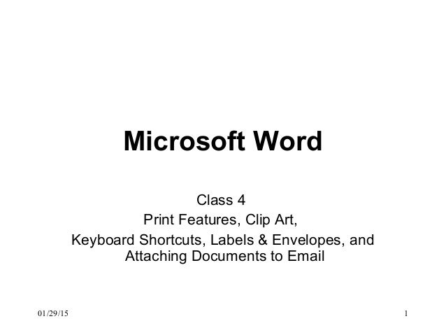 01/29/15 1 Microsoft Word Class 4 Print Features, Clip Art, Keyboard Shortcuts, Labels & Envelopes, and Attaching Document...