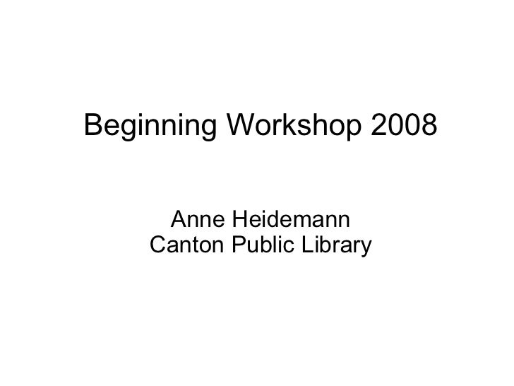 Beginning Workshop 2008       Anne Heidemann     Canton Public Library