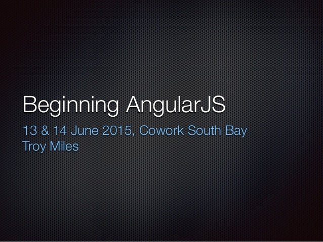 Beginning AngularJS 13 & 14 June 2015, Cowork South Bay Troy Miles