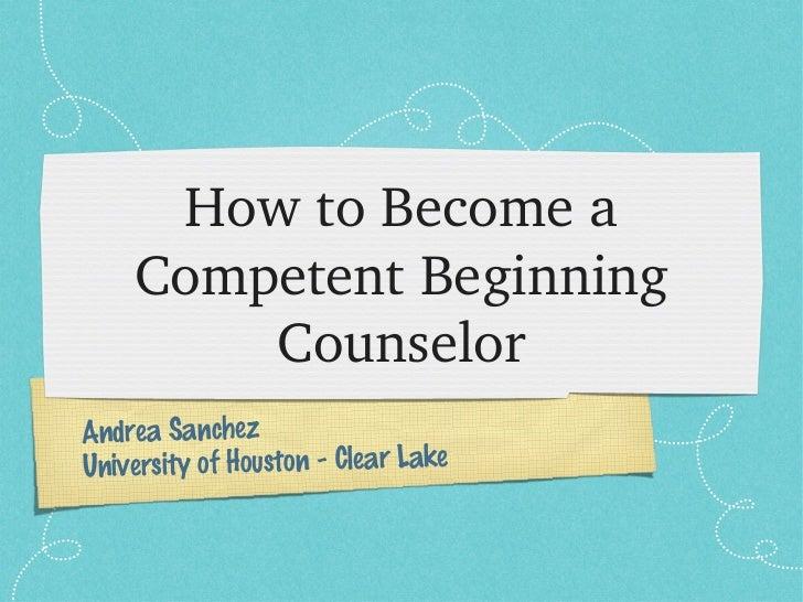 HowtoBecomea    CompetentBeginning        CounselorAndrea SanchezUniversity of Houston - Clear Lake