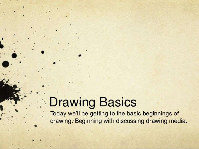 Drawing Basics Today we'll be getting to the basic beginnings of drawing. Beginning with discussing drawing media.