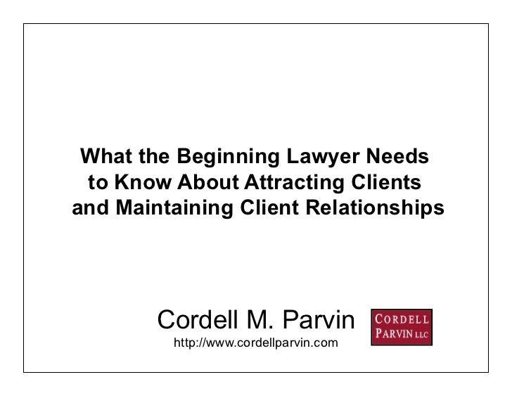 What the Beginning Lawyer Needs  to Know About Attracting Clients and Maintaining Client Relationships             Cordell...