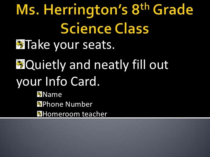 Ms. Herrington's 8th Grade Science Class<br />Take your seats.<br />Quietly and neatly fill out your Info Card.<br />Name<...